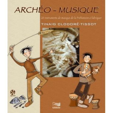 Archéo-Musique - 20 instruments de la Préhistoire à fabriquer - Livre